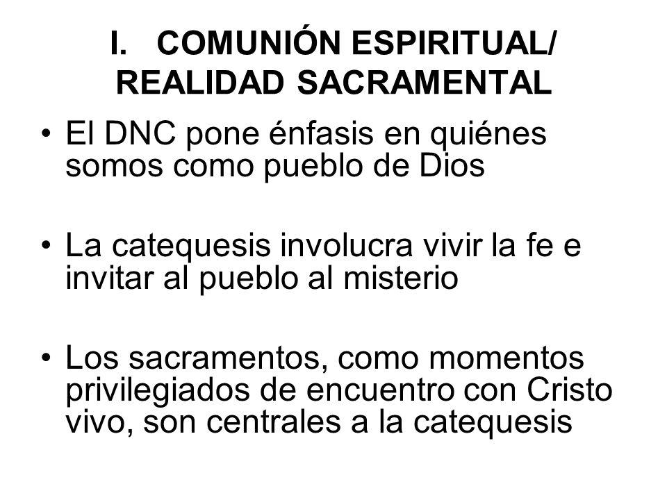 I. COMUNIÓN ESPIRITUAL/ REALIDAD SACRAMENTAL El DNC pone énfasis en quiénes somos como pueblo de Dios La catequesis involucra vivir la fe e invitar al