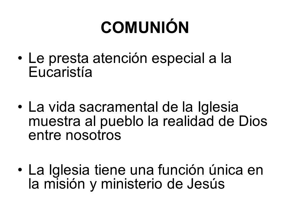 COMUNIÓN Le presta atención especial a la Eucaristía La vida sacramental de la Iglesia muestra al pueblo la realidad de Dios entre nosotros La Iglesia