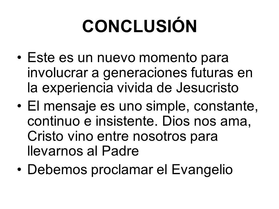 CONCLUSIÓN Este es un nuevo momento para involucrar a generaciones futuras en la experiencia vivida de Jesucristo El mensaje es uno simple, constante,