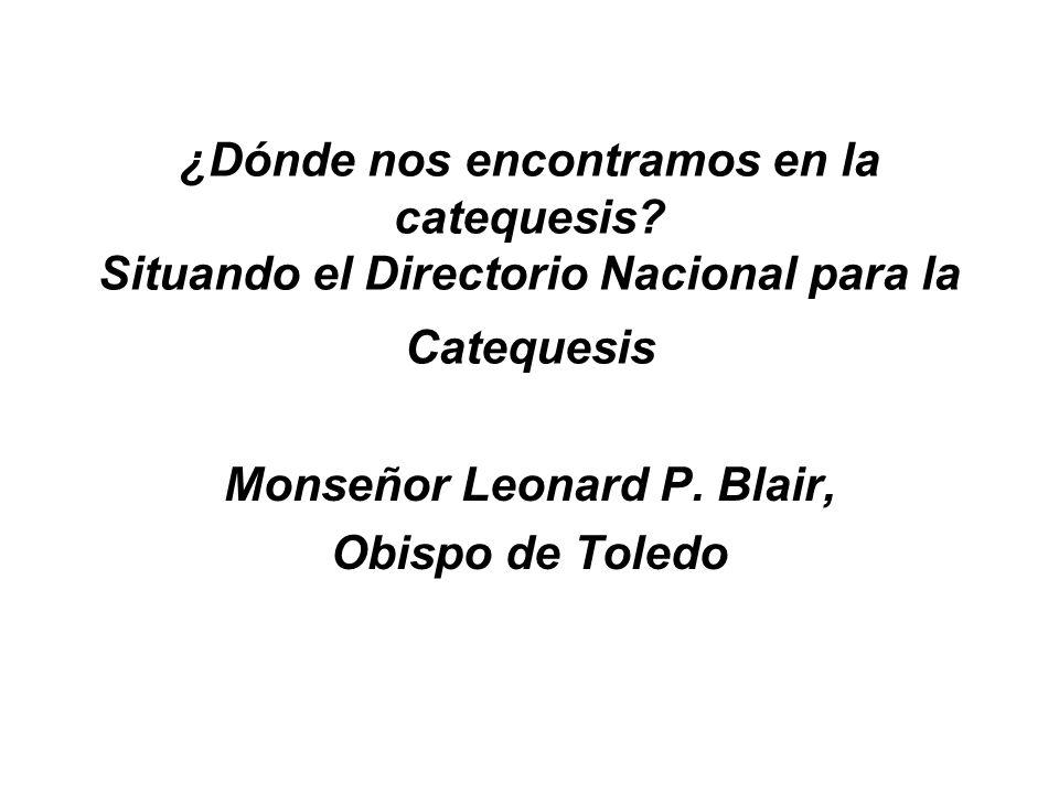 ¿Dónde nos encontramos en la catequesis? Situando el Directorio Nacional para la Catequesis Monseñor Leonard P. Blair, Obispo de Toledo
