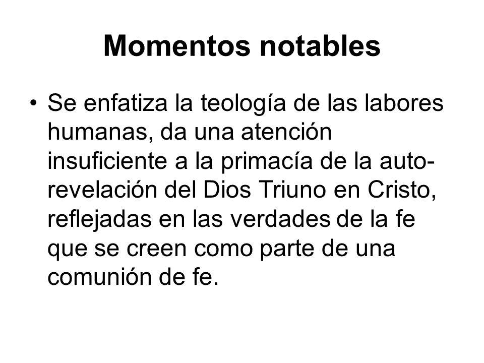 Momentos notables Se enfatiza la teología de las labores humanas, da una atención insuficiente a la primacía de la auto- revelación del Dios Triuno en