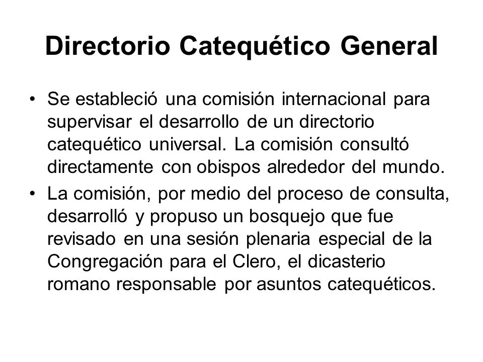 Directorio Catequético General Se estableció una comisión internacional para supervisar el desarrollo de un directorio catequético universal. La comis