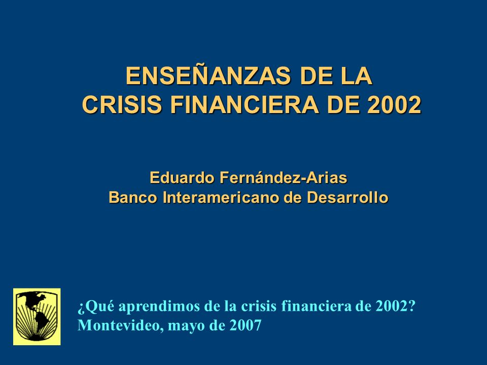 ENSEÑANZAS DE LA CRISIS FINANCIERA DE 2002 Eduardo Fernández-Arias Banco Interamericano de Desarrollo ¿Qué aprendimos de la crisis financiera de 2002.
