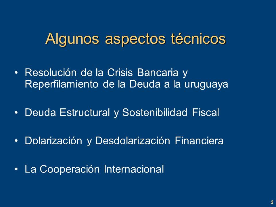 2 Algunos aspectos técnicos Resolución de la Crisis Bancaria y Reperfilamiento de la Deuda a la uruguaya Deuda Estructural y Sostenibilidad Fiscal Dolarización y Desdolarización Financiera La Cooperación Internacional