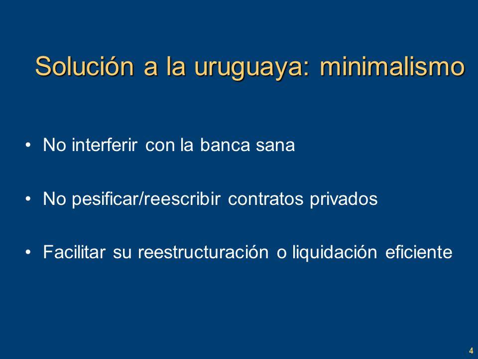 4 Solución a la uruguaya: minimalismo No interferir con la banca sana No pesificar/reescribir contratos privados Facilitar su reestructuración o liquidación eficiente
