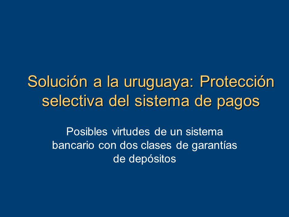 Solución a la uruguaya: Protección selectiva del sistema de pagos Posibles virtudes de un sistema bancario con dos clases de garantías de depósitos