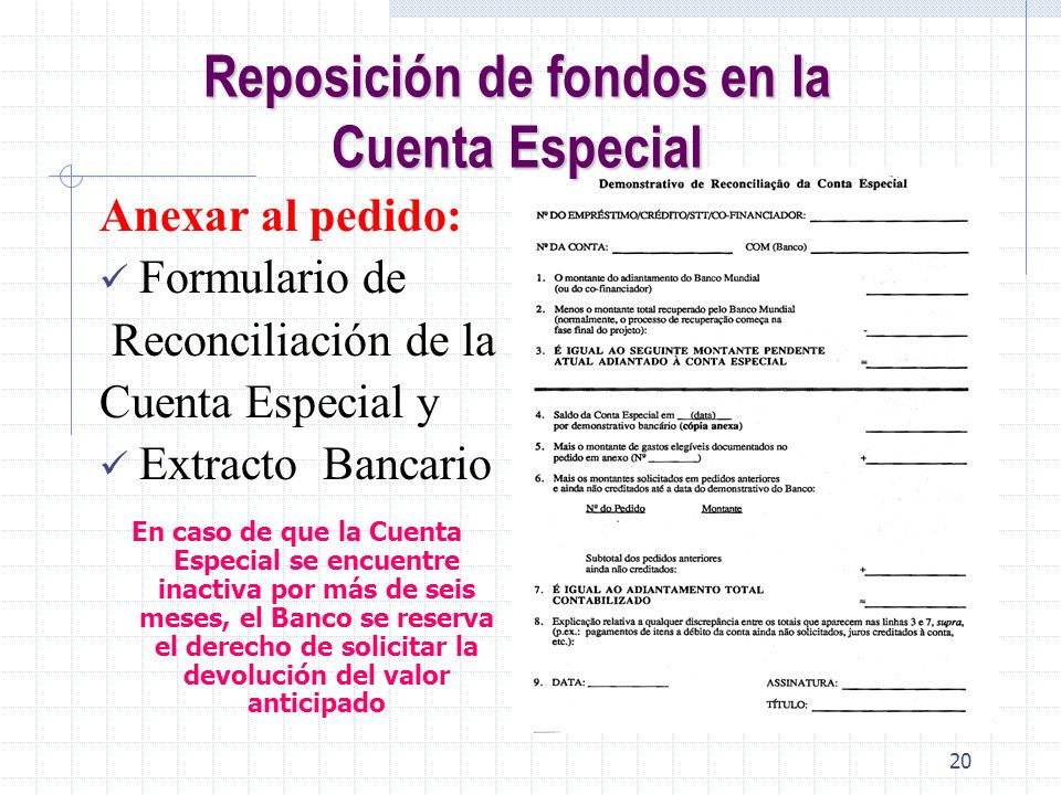 19 Reposición de fondos en laCuenta Especial Reposición de fondos en la Cuenta Especial Debe ser solicitada periódicamente – máximo 3 meses * Formulár