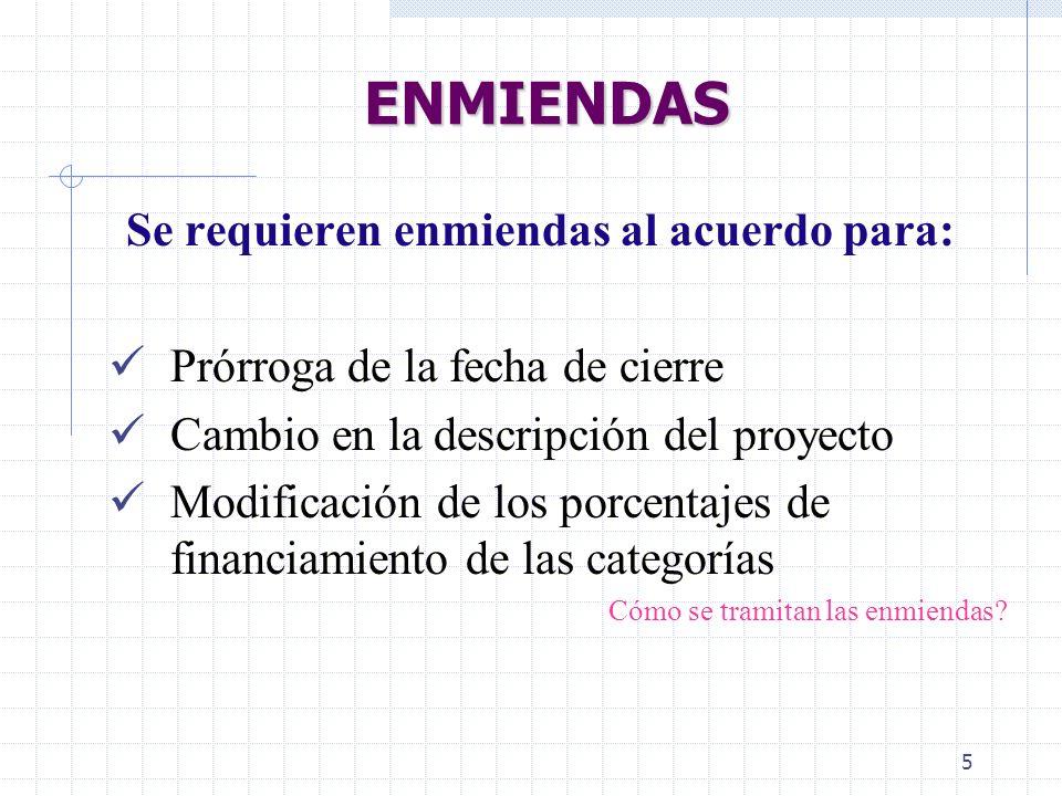 5 ENMIENDAS Se requieren enmiendas al acuerdo para: Prórroga de la fecha de cierre Cambio en la descripción del proyecto Modificación de los porcentajes de financiamiento de las categorías Cómo se tramitan las enmiendas?