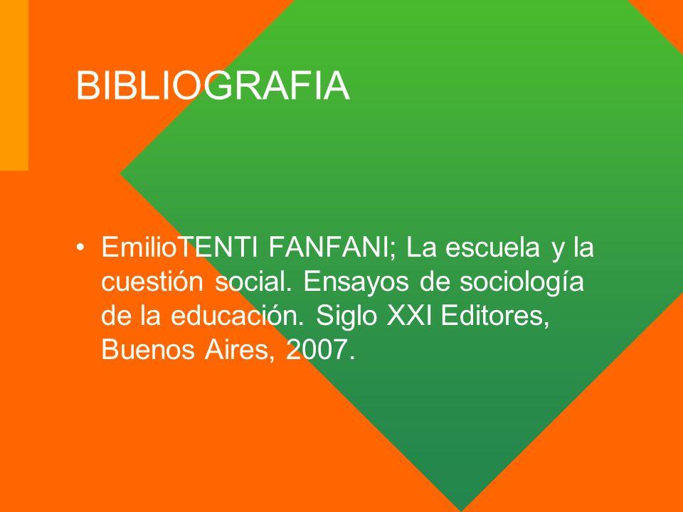 BIBLIOGRAFIA EmilioTENTI FANFANI; La escuela y la cuestión social. Ensayos de sociología de la educación. Siglo XXI Editores, Buenos Aires, 2007.