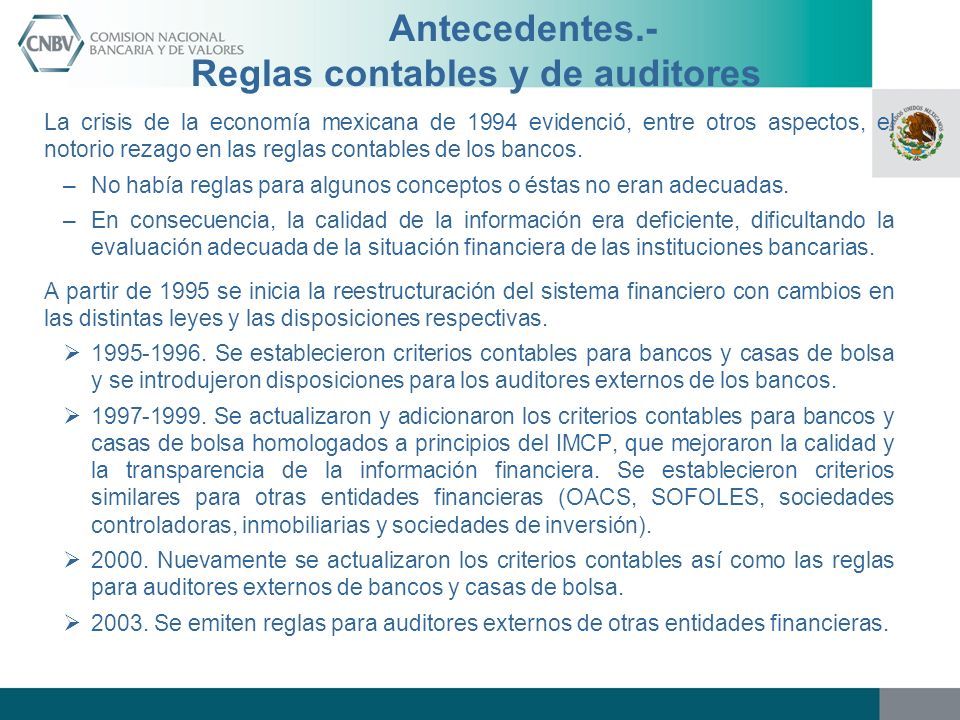 Antecedentes.- Reglas contables y de auditores La crisis de la economía mexicana de 1994 evidenció, entre otros aspectos, el notorio rezago en las reg
