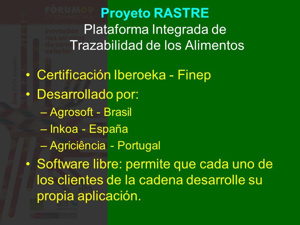 Proyeto RASTRE Plataforma Integrada de Trazabilidad de los Alimentos Certificación Iberoeka - Finep Desarrollado por: –Agrosoft - Brasil –Inkoa - España –Agriciência - Portugal Software libre: permite que cada uno de los clientes de la cadena desarrolle su propia aplicación.