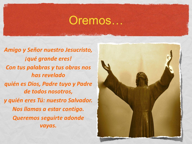 Oremos… Amigo y Señor nuestro Jesucristo, ¡qué grande eres! Con tus palabras y tus obras nos has revelado quién es Dios, Padre tuyo y Padre de todos n