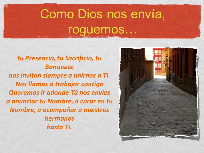 Como Dios nos envía, roguemos… tu Presencia, tu Sacrificio, tu Banquete nos invitan siempre a unirnos a Ti.