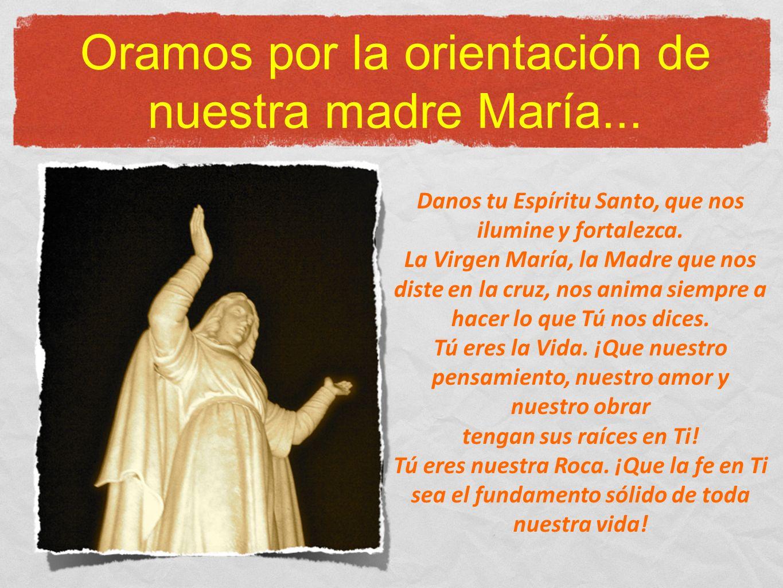Oramos por la orientación de nuestra madre María... Danos tu Espíritu Santo, que nos ilumine y fortalezca. La Virgen María, la Madre que nos diste en