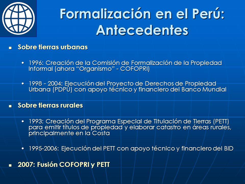 Formalización en el Perú: Antecedentes Sobre tierras urbanas Sobre tierras urbanas 1996: Creación de la Comisión de Formalización de la Propiedad Informal (ahora Organismo - COFOPRI)1996: Creación de la Comisión de Formalización de la Propiedad Informal (ahora Organismo - COFOPRI) 1998 - 2004: Ejecución del Proyecto de Derechos de Propiedad Urbana (PDPU) con apoyo técnico y financiero del Banco Mundial1998 - 2004: Ejecución del Proyecto de Derechos de Propiedad Urbana (PDPU) con apoyo técnico y financiero del Banco Mundial Sobre tierras rurales Sobre tierras rurales 1993: Creación del Programa Especial de Titulación de Tierras (PETT) para emitir títulos de propiedad y elaborar catastro en áreas rurales, principalmente en la Costa1993: Creación del Programa Especial de Titulación de Tierras (PETT) para emitir títulos de propiedad y elaborar catastro en áreas rurales, principalmente en la Costa 1995-2006: Ejecución del PETT con apoyo técnico y financiero del BID1995-2006: Ejecución del PETT con apoyo técnico y financiero del BID 2007: Fusión COFOPRI y PETT 2007: Fusión COFOPRI y PETT