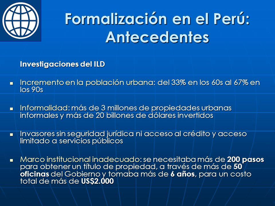 Formalización en el Perú: Antecedentes Investigaciones del ILD Incremento en la población urbana: del 33% en los 60s al 67% en los 90s Incremento en la población urbana: del 33% en los 60s al 67% en los 90s Informalidad: más de 3 millones de propiedades urbanas informales y más de 20 billones de dólares invertidos Informalidad: más de 3 millones de propiedades urbanas informales y más de 20 billones de dólares invertidos Invasores sin seguridad jurídica ni acceso al crédito y acceso limitado a servicios públicos Invasores sin seguridad jurídica ni acceso al crédito y acceso limitado a servicios públicos Marco institucional inadecuado: se necesitaba más de 200 pasos para obtener un título de propiedad, a través de más de 50 oficinas del Gobierno y tomaba más de 6 años, para un costo total de más de US$2.000 Marco institucional inadecuado: se necesitaba más de 200 pasos para obtener un título de propiedad, a través de más de 50 oficinas del Gobierno y tomaba más de 6 años, para un costo total de más de US$2.000