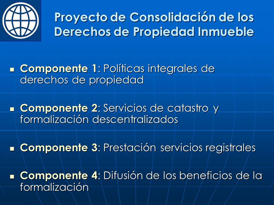 Componente 1 : Políticas integrales de derechos de propiedad Componente 1 : Políticas integrales de derechos de propiedad Componente 2 : Servicios de catastro y formalización descentralizados Componente 2 : Servicios de catastro y formalización descentralizados Componente 3 : Prestación servicios registrales Componente 3 : Prestación servicios registrales Componente 4 : Difusión de los beneficios de la formalización Componente 4 : Difusión de los beneficios de la formalización Proyecto de Consolidación de los Derechos de Propiedad Inmueble