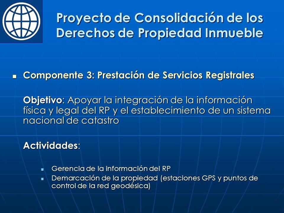 Componente 3: Prestación de Servicios Registrales Componente 3: Prestación de Servicios Registrales Objetivo : Apoyar la integración de la información física y legal del RP y el establecimiento de un sistema nacional de catastro Actividades : Gerencia de la información del RP Gerencia de la información del RP Demarcación de la propiedad (estaciones GPS y puntos de control de la red geodésica) Demarcación de la propiedad (estaciones GPS y puntos de control de la red geodésica) Proyecto de Consolidación de los Derechos de Propiedad Inmueble