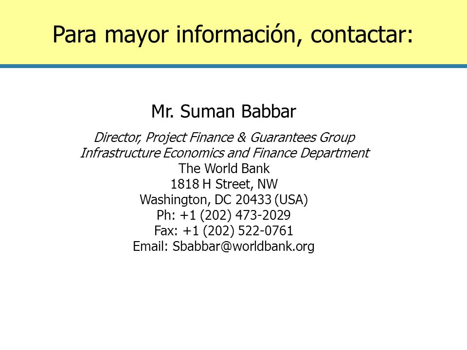 Para mayor información, contactar: Mr. Suman Babbar Director, Project Finance & Guarantees Group Infrastructure Economics and Finance Department The W