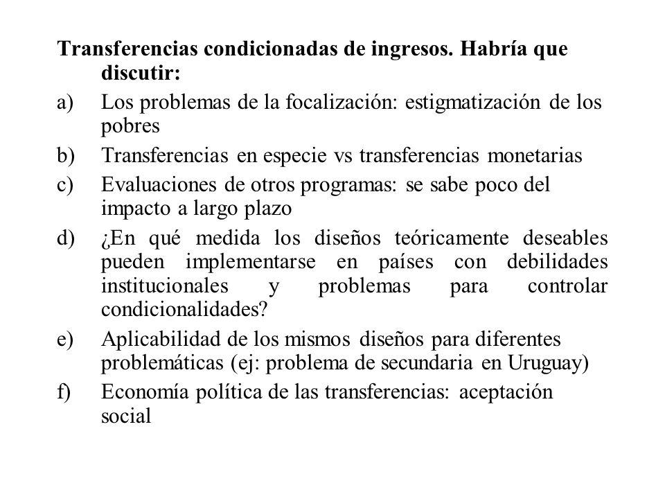 Transferencias condicionadas de ingresos. Habría que discutir: a)Los problemas de la focalización: estigmatización de los pobres b)Transferencias en e