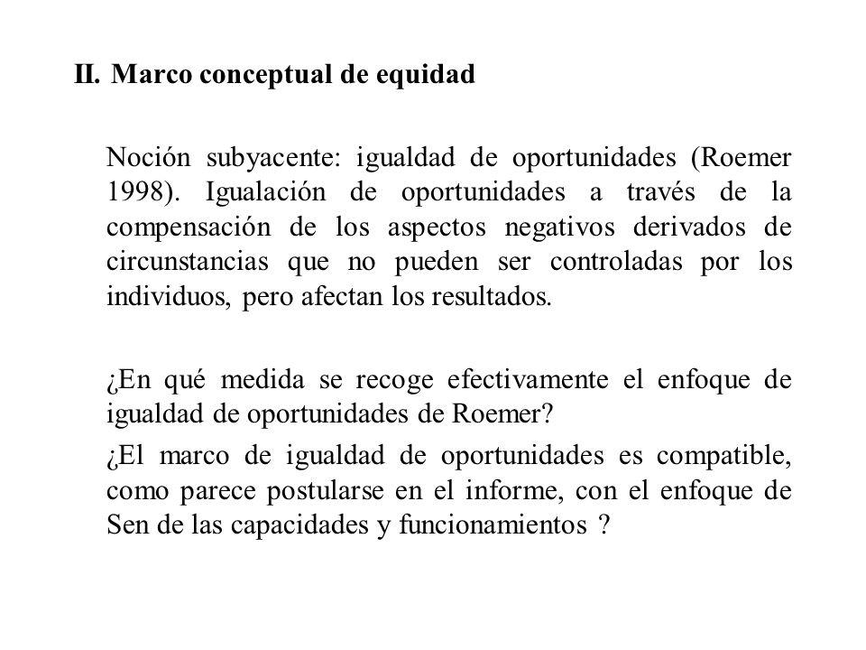 II. Marco conceptual de equidad Noción subyacente: igualdad de oportunidades (Roemer 1998). Igualación de oportunidades a través de la compensación de
