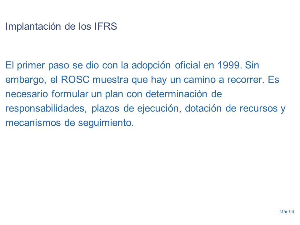 Mar-06 Implantación de los IFRS El primer paso se dio con la adopción oficial en 1999. Sin embargo, el ROSC muestra que hay un camino a recorrer. Es n