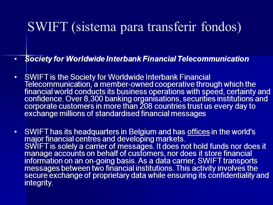 SWIFT (sistema para transferir fondos) Society for Worldwide Interbank Financial Telecommunication SWIFT is the Society for Worldwide Interbank Financial Telecommunication, a member-owned cooperative through which the financial world conducts its business operations with speed, certainty and confidence.