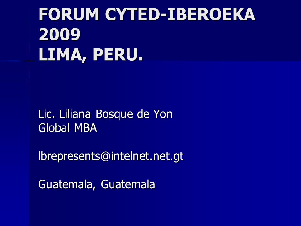 FORUM CYTED-IBEROEKA 2009 LIMA, PERU. Lic. Liliana Bosque de Yon Global MBA lbrepresents@intelnet.net.gt Guatemala, Guatemala