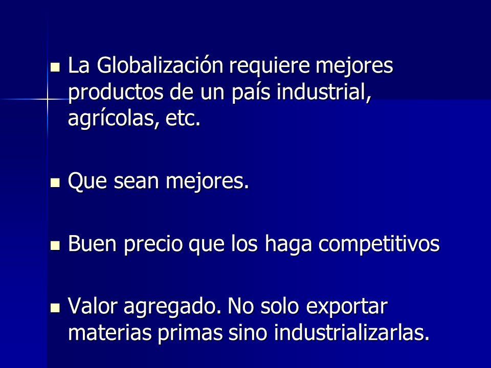 La Globalización requiere mejores productos de un país industrial, agrícolas, etc.