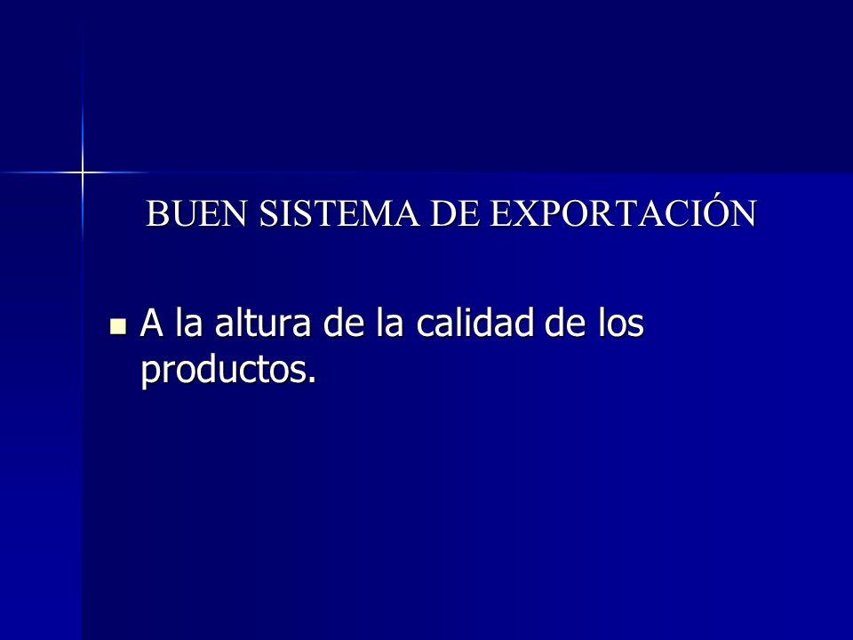 BUEN SISTEMA DE EXPORTACIÓN A la altura de la calidad de los productos. A la altura de la calidad de los productos.