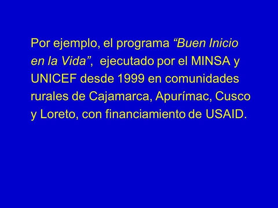 Por ejemplo, el programa Buen Inicio en la Vida, ejecutado por el MINSA y UNICEF desde 1999 en comunidades rurales de Cajamarca, Apurímac, Cusco y Lor