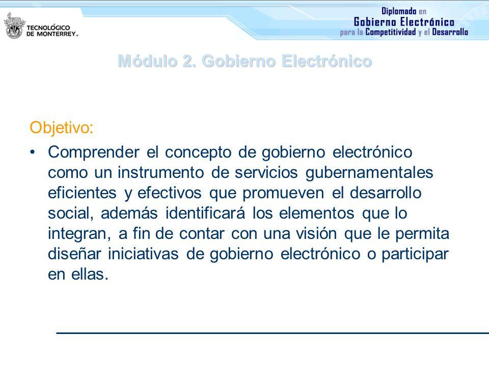 Módulo 2. Gobierno Electrónico Objetivo: Comprender el concepto de gobierno electrónico como un instrumento de servicios gubernamentales eficientes y