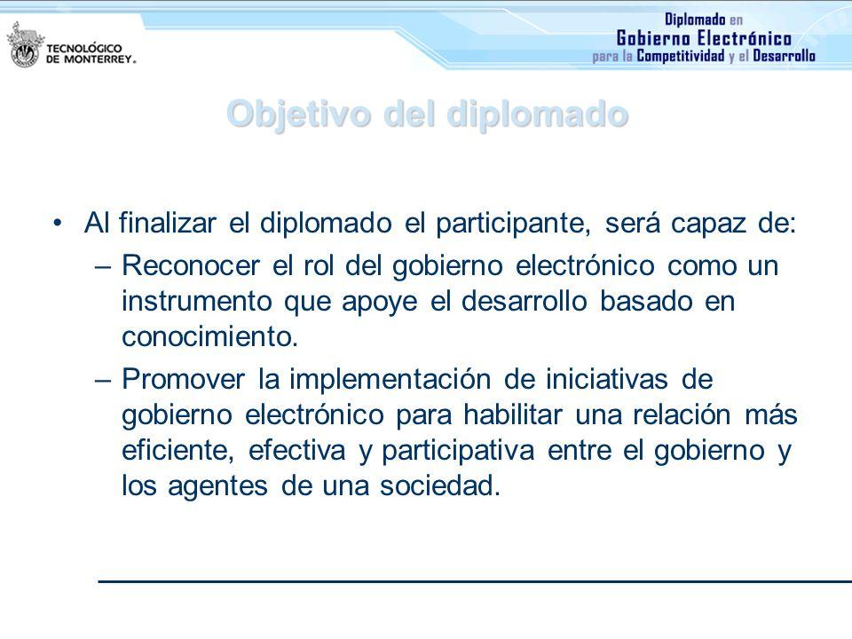 Objetivo del diplomado Al finalizar el diplomado el participante, será capaz de: –Reconocer el rol del gobierno electrónico como un instrumento que ap