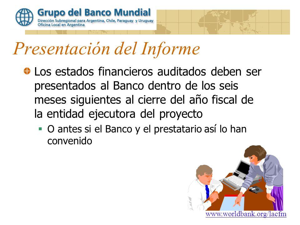 www.worldbank.org/lacfm Presentación del Informe Los estados financieros auditados deben ser presentados al Banco dentro de los seis meses siguientes