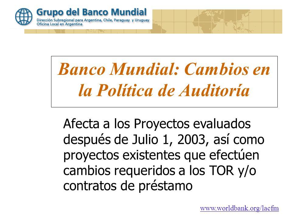 www.worldbank.org/lacfm Banco Mundial: Cambios en la Política de Auditoría Afecta a los Proyectos evaluados después de Julio 1, 2003, así como proyect