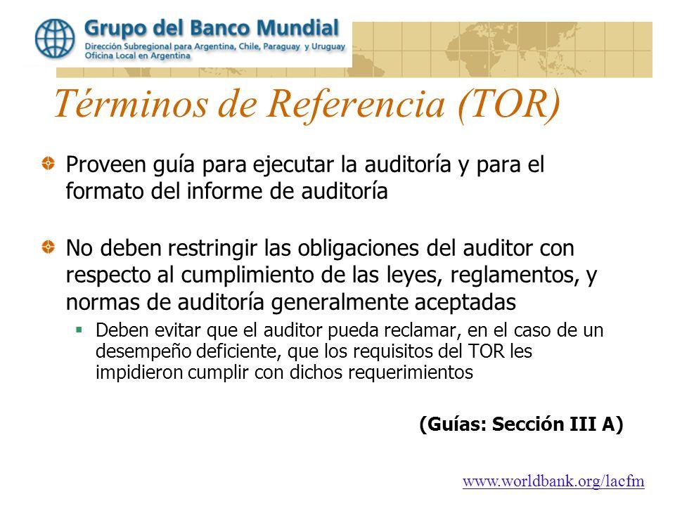 www.worldbank.org/lacfm Términos de Referencia (TOR) Proveen guía para ejecutar la auditoría y para el formato del informe de auditoría No deben restr