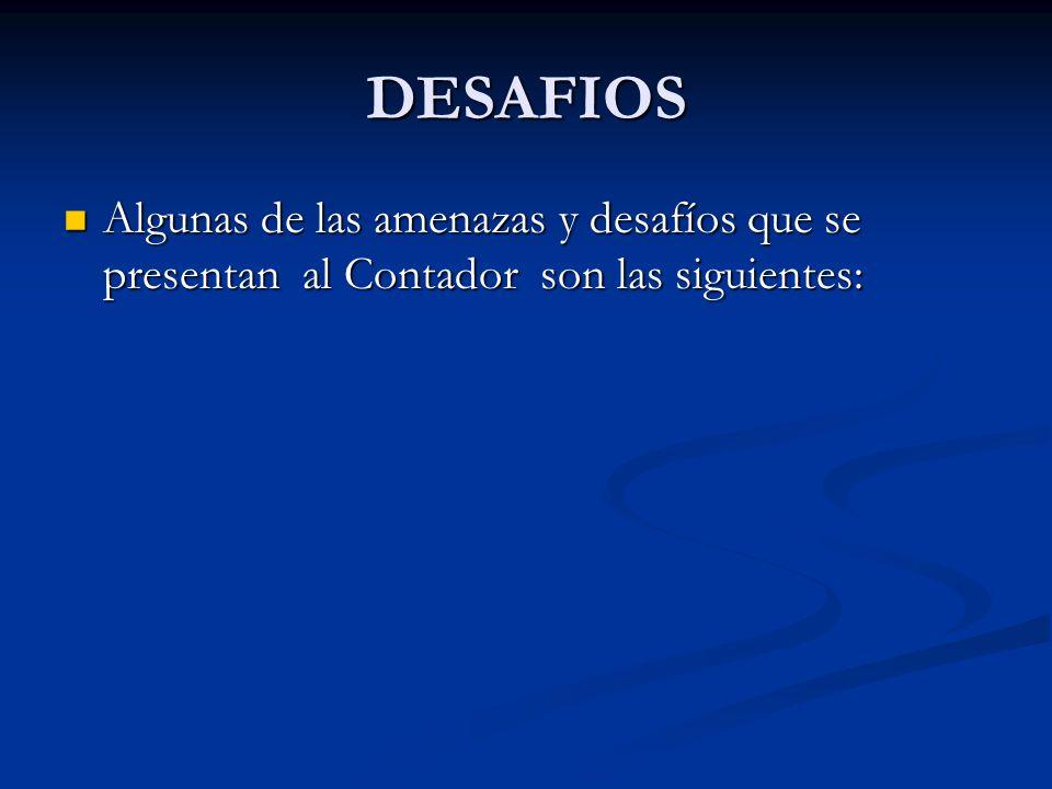 DESAFIOS Algunas de las amenazas y desafíos que se presentan al Contador son las siguientes: Algunas de las amenazas y desafíos que se presentan al Co