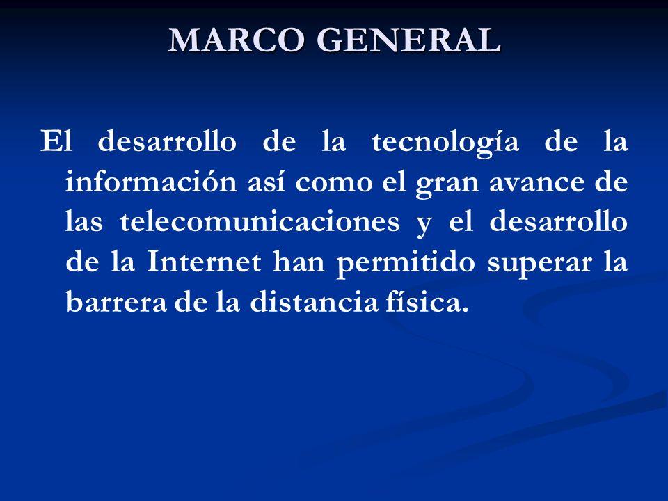 MARCO GENERAL El desarrollo de la tecnología de la información así como el gran avance de las telecomunicaciones y el desarrollo de la Internet han pe