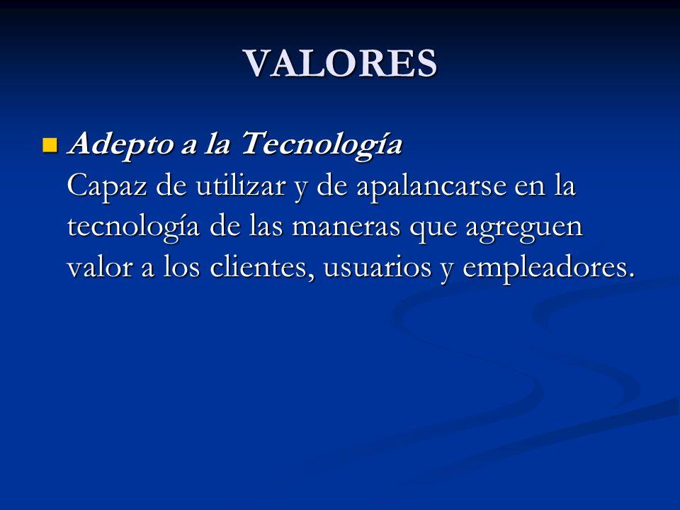 VALORES Adepto a la Tecnología Capaz de utilizar y de apalancarse en la tecnología de las maneras que agreguen valor a los clientes, usuarios y emplea