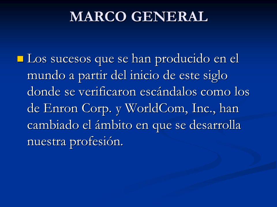 MARCO GENERAL Los sucesos que se han producido en el mundo a partir del inicio de este siglo donde se verificaron escándalos como los de Enron Corp. y