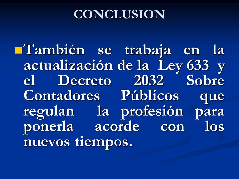 CONCLUSION También se trabaja en la actualización de la Ley 633 y el Decreto 2032 Sobre Contadores Públicos que regulan la profesión para ponerla acor