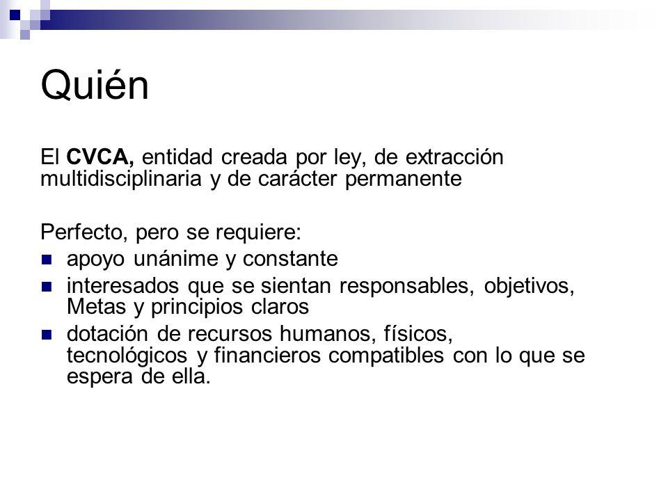 Quién El CVCA, entidad creada por ley, de extracción multidisciplinaria y de carácter permanente Perfecto, pero se requiere: apoyo unánime y constante