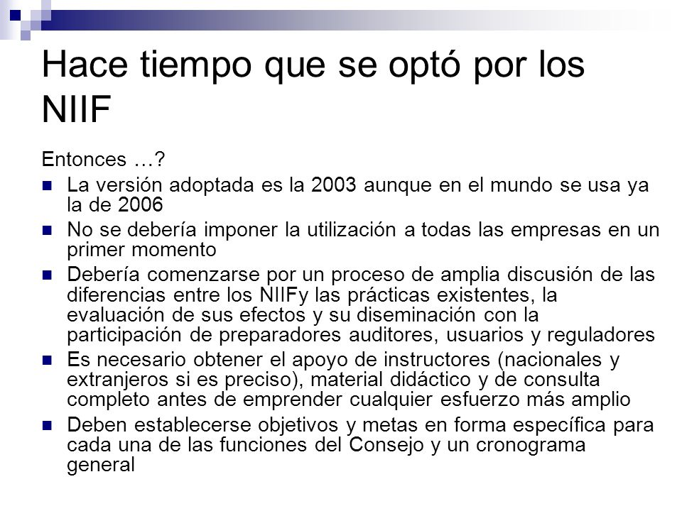 Hace tiempo que se optó por los NIIF Entonces …? La versión adoptada es la 2003 aunque en el mundo se usa ya la de 2006 No se debería imponer la utili