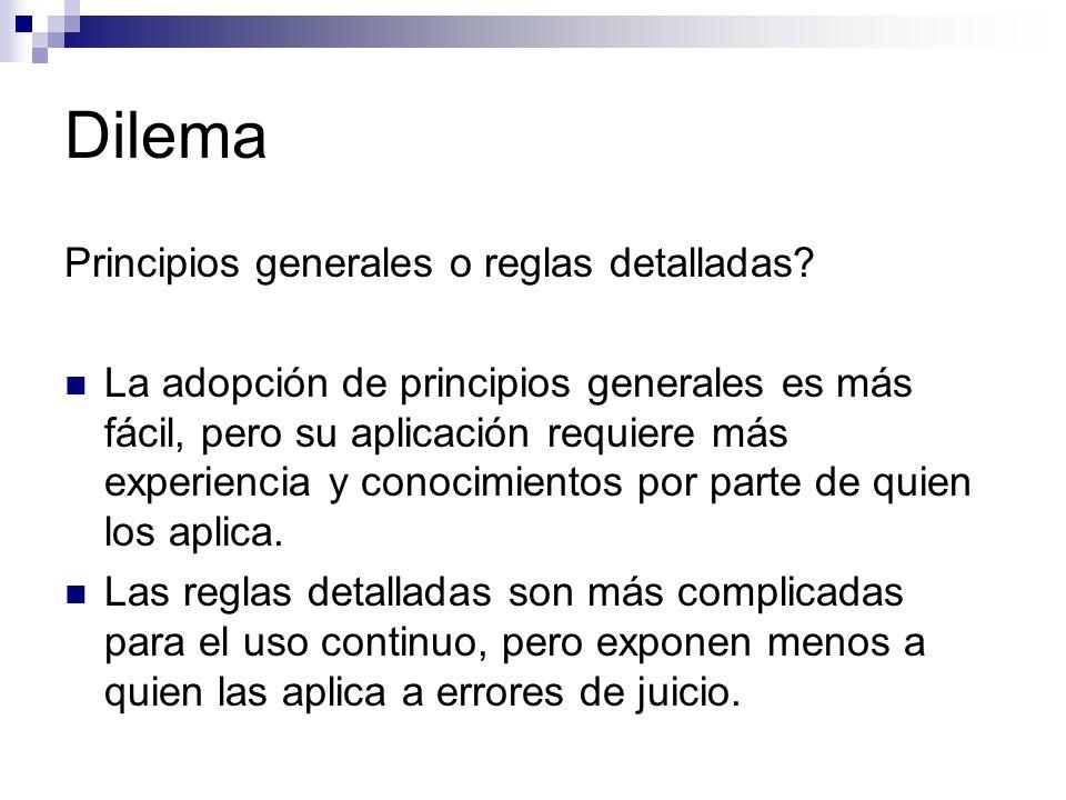 Dilema Principios generales o reglas detalladas? La adopción de principios generales es más fácil, pero su aplicación requiere más experiencia y conoc