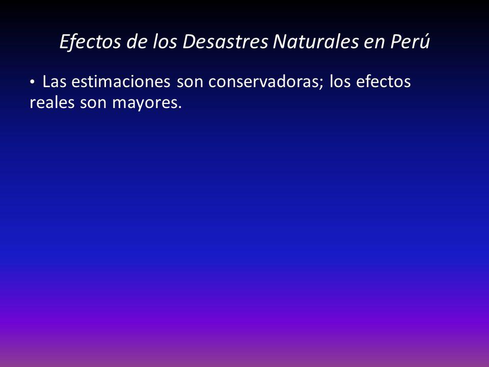 Efectos de los Desastres Naturales en Perú Las estimaciones son conservadoras; los efectos reales son mayores.