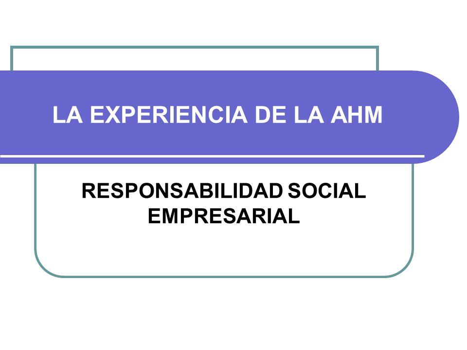 LA EXPERIENCIA DE LA AHM RESPONSABILIDAD SOCIAL EMPRESARIAL