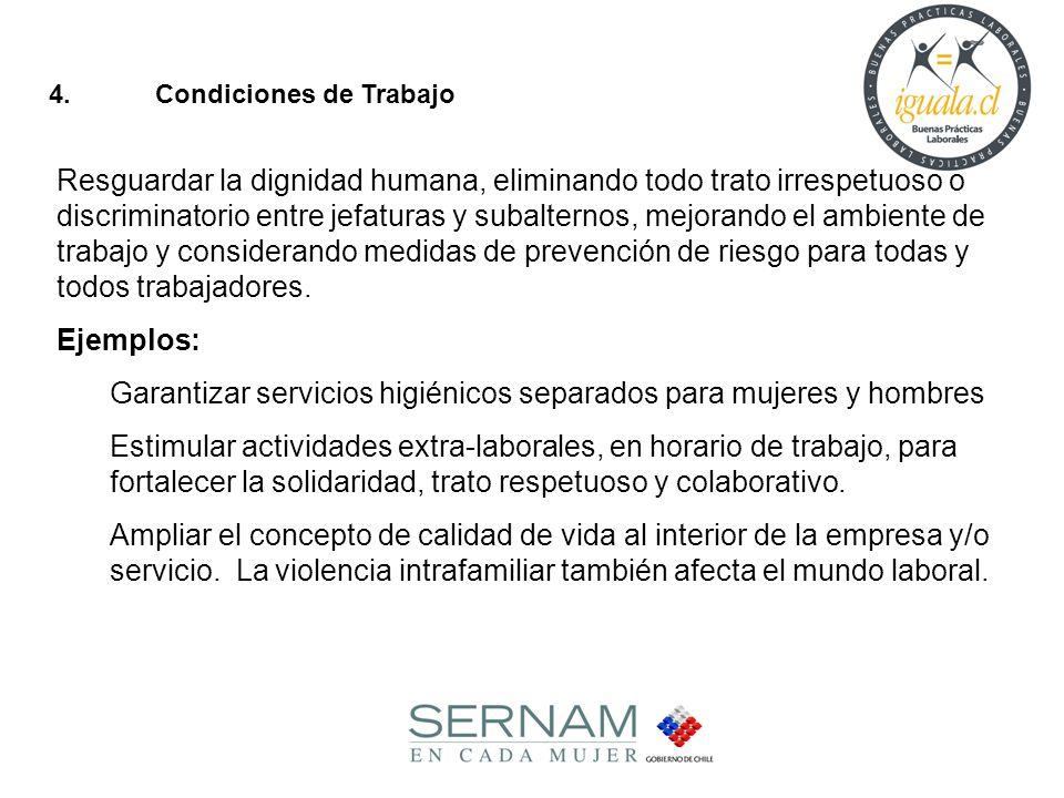 4. Condiciones de Trabajo Resguardar la dignidad humana, eliminando todo trato irrespetuoso o discriminatorio entre jefaturas y subalternos, mejorando