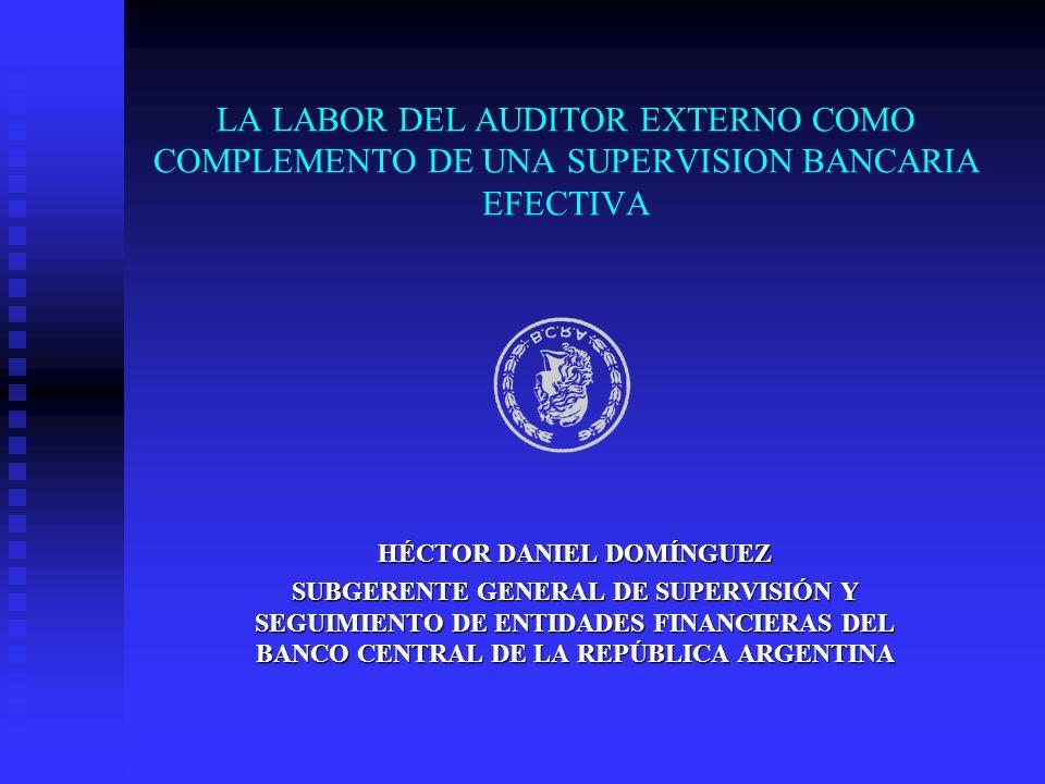 LA LABOR DEL AUDITOR EXTERNO COMO COMPLEMENTO DE UNA SUPERVISION BANCARIA EFECTIVA HÉCTOR DANIEL DOMÍNGUEZ SUBGERENTE GENERAL DE SUPERVISIÓN Y SEGUIMI