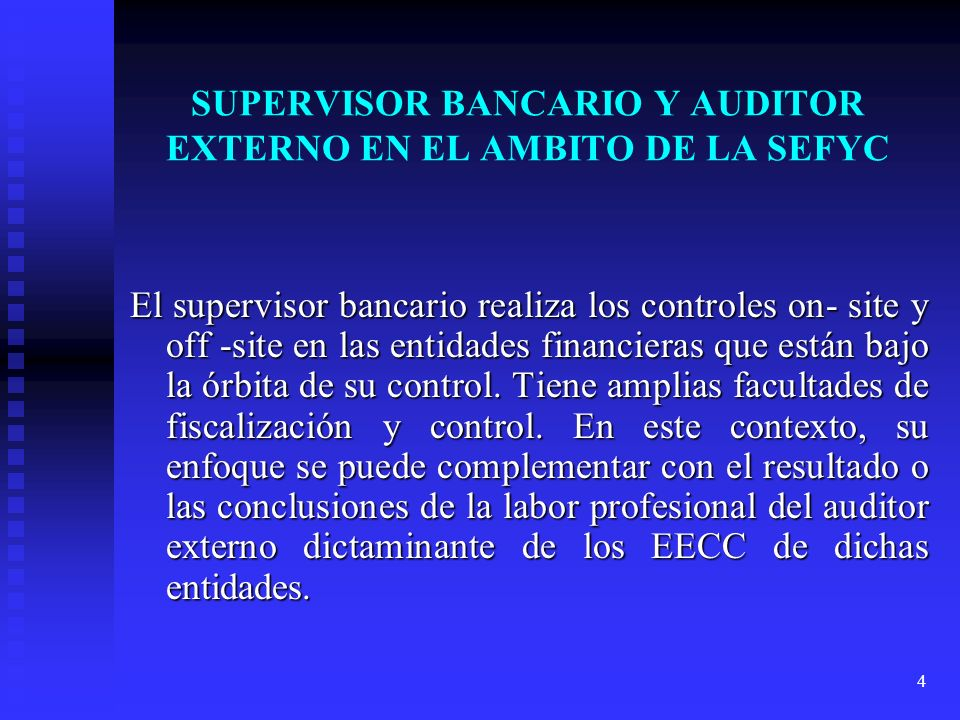 4 SUPERVISOR BANCARIO Y AUDITOR EXTERNO EN EL AMBITO DE LA SEFYC El supervisor bancario realiza los controles on- site y off -site en las entidades fi