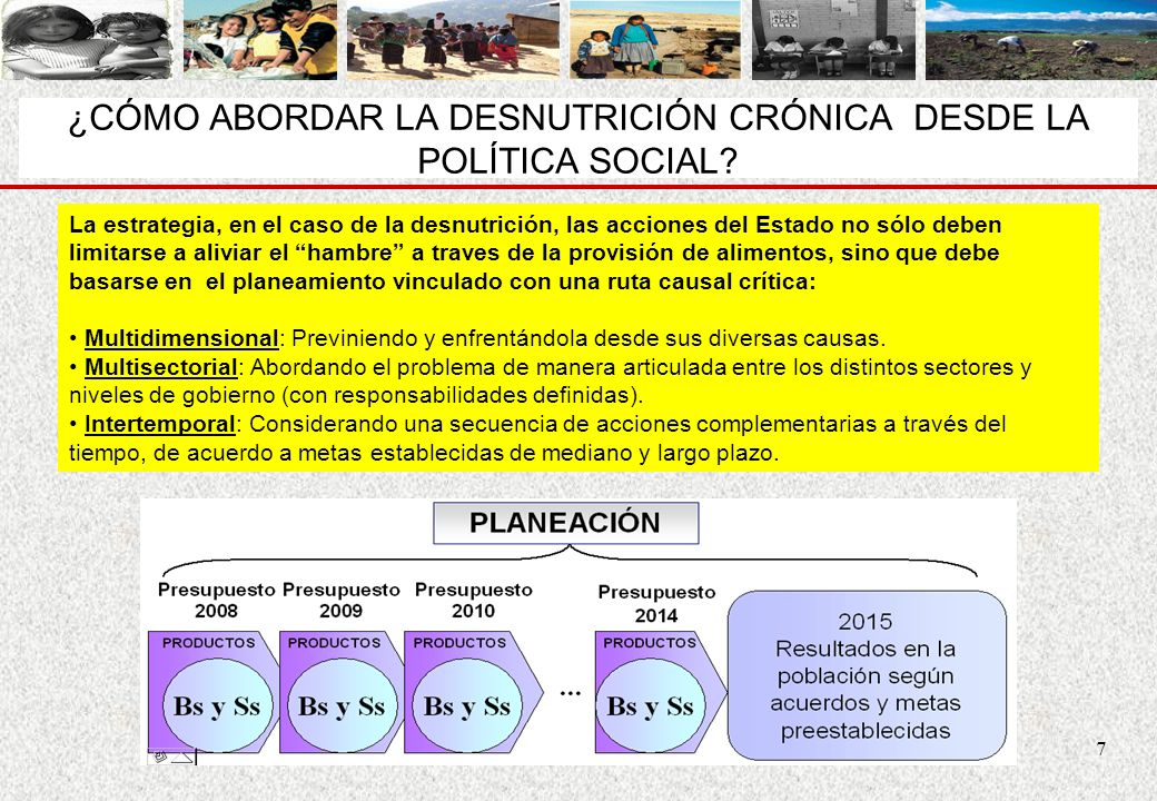 7 ¿CÓMO ABORDAR LA DESNUTRICIÓN CRÓNICA DESDE LA POLÍTICA SOCIAL? La estrategia, en el caso de la desnutrición, las acciones del Estado no sólo deben